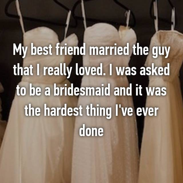 My best friend married the guy that I really loved. I was asked to be a bridesmaid and it was the hardest thing I've ever done