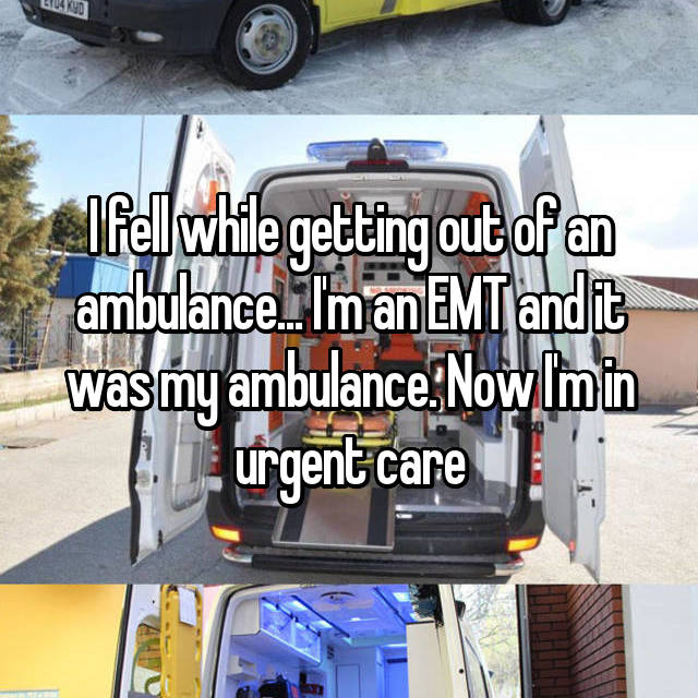 I fell while getting out of an ambulance... I'm an EMT and it was my ambulance. Now I'm in urgent care