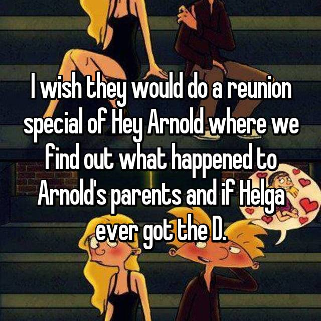 I wish they would do a reunion special of Hey Arnold where we find out what happened to Arnold's parents and if Helga ever got the D.