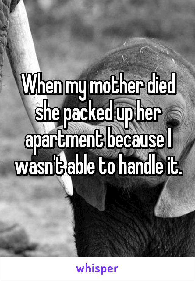 When my mother died she packed up her apartment because I wasn't able to handle it.