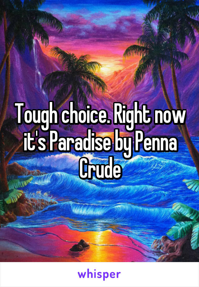 Tough choice. Right now it's Paradise by Penna Crude