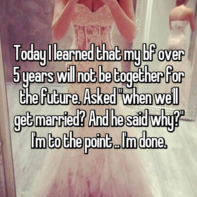 "Today I learned that my bf over 5 years will not be together for the future. Asked ""when we'll get married? And he said why?"" I'm to the point .. I'm done."
