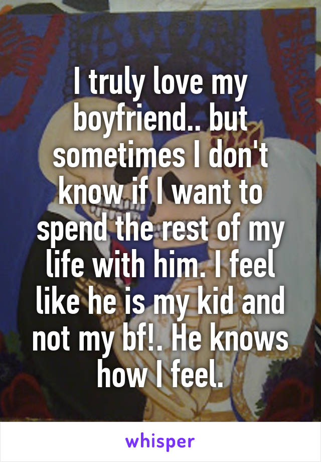 I truly love my boyfriend.. but sometimes I don't know if I want to spend the rest of my life with him. I feel like he is my kid and not my bf!. He knows how I feel.