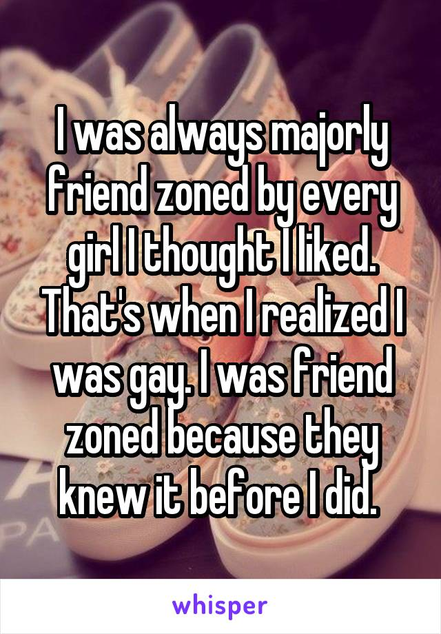 I was always majorly friend zoned by every girl I thought I liked. That's when I realized I was gay. I was friend zoned because they knew it before I did.