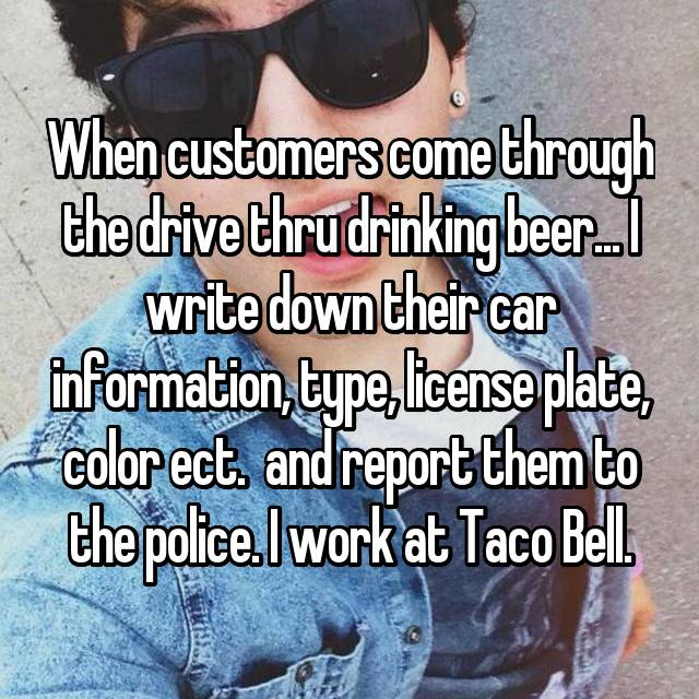 When customers come through the drive thru drinking beer... I write down their car information, type, license plate, color ect.  and report them to the police. I work at Taco Bell.