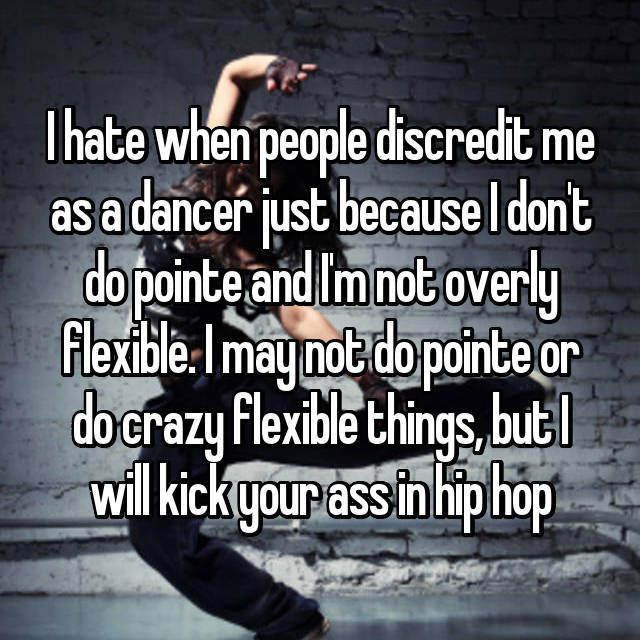 I hate when people discredit me as a dancer just because I don't do pointe and I'm not overly flexible. I may not do pointe or do crazy flexible things, but I will kick your ass in hip hop