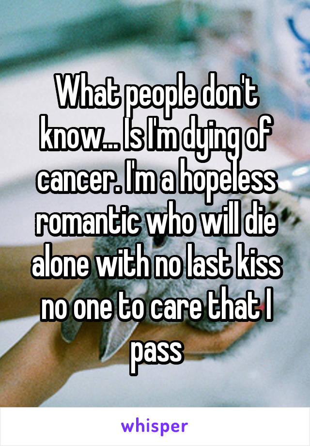 What people don't know... Is I'm dying of cancer. I'm a hopeless romantic who will die alone with no last kiss no one to care that I pass