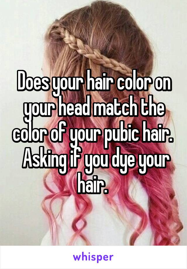 Does Your Hair Color On Your Head Match The Color Of Your Pubic Hair