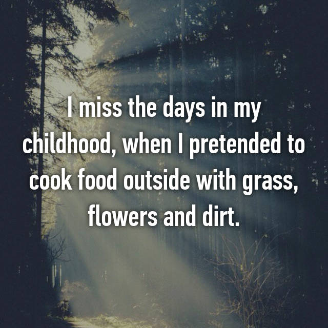 I miss the days in my childhood, when I pretended to cook food outside with grass, flowers and dirt.