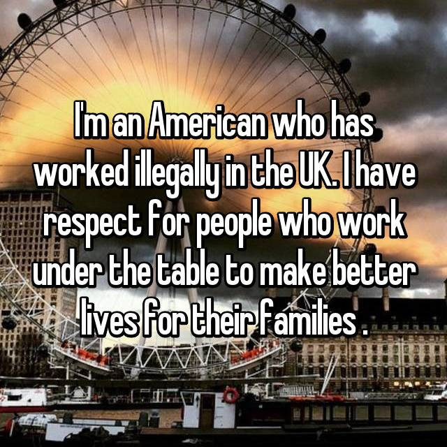 I'm an American who has worked illegally in the UK. I have respect for people who work under the table to make better lives for their families .
