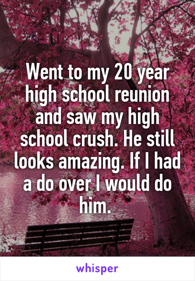 Went to my 20 year high school reunion and saw my high school crush. He still looks amazing. If I had a do over I would do him.