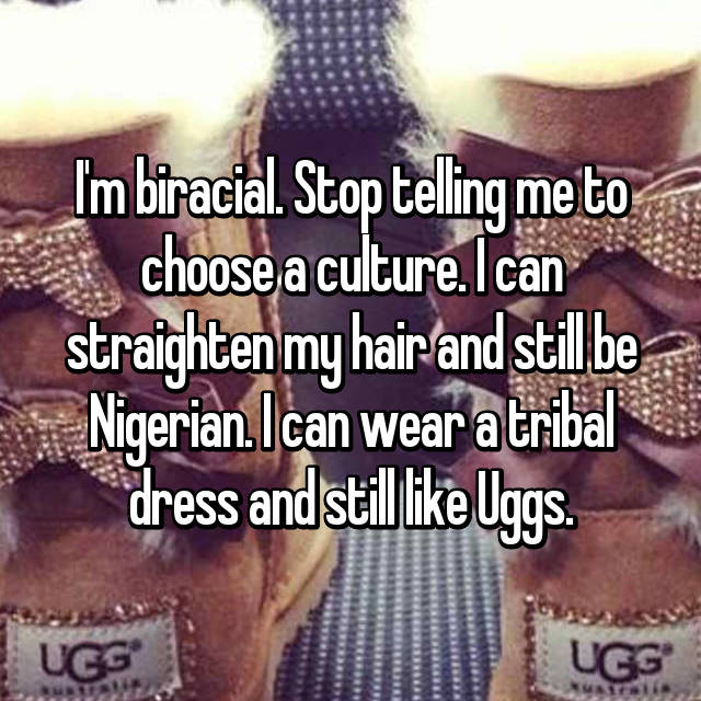 I'm biracial. Stop telling me to choose a culture. I can straighten my hair and still be Nigerian. I can wear a tribal dress and still like Uggs.