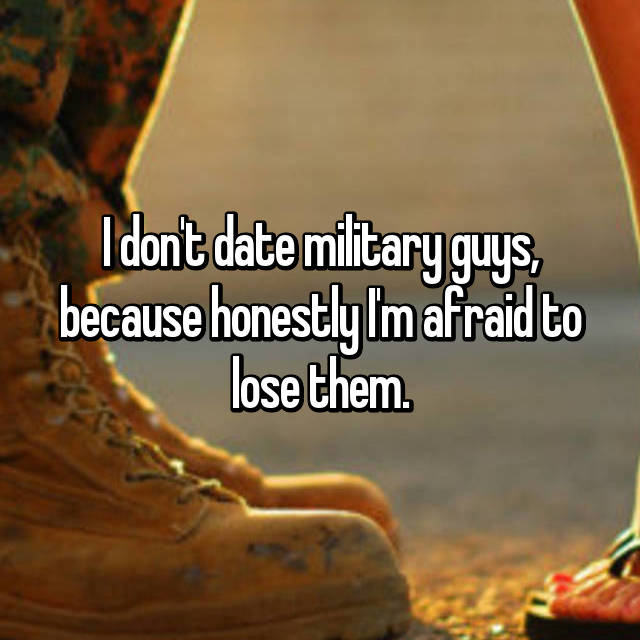 I don't date military guys, because honestly I'm afraid to lose them.