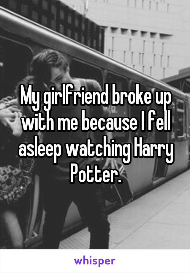 My girlfriend broke up with me because I fell asleep watching Harry Potter.