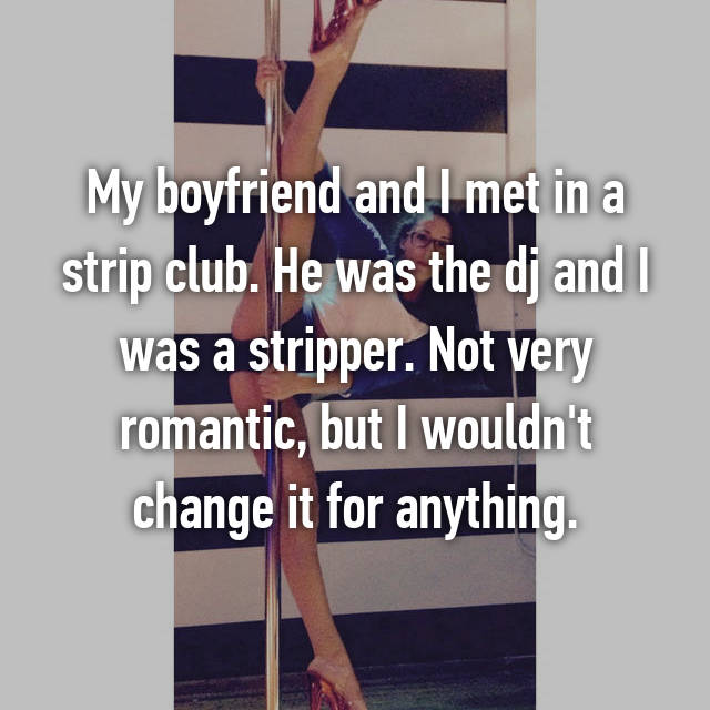 My boyfriend and I met in a strip club. He was the dj and I was a stripper. Not very romantic, but I wouldn't change it for anything.