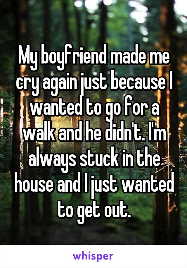 My boyfriend makes me cry