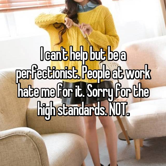I can't help but be a perfectionist. People at work hate me for it. Sorry for the high standards. NOT.