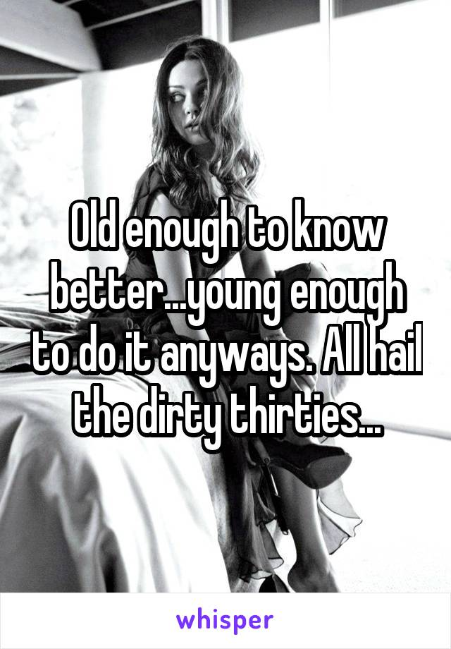 Old enough to know better...young enough to do it anyways. All hail the dirty thirties...