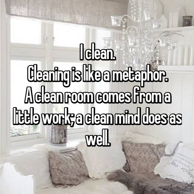 I clean. Cleaning is like a metaphor. A clean room comes from a little work; a clean mind does as well.