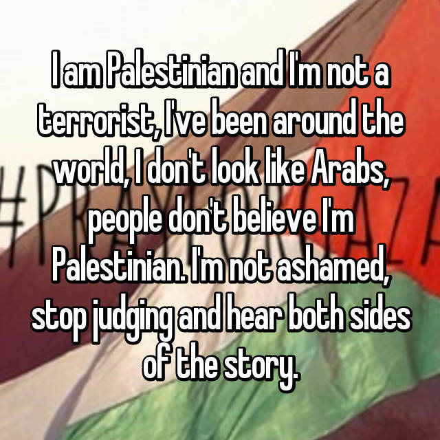 I am Palestinian and I'm not a terrorist, I've been around the world, I don't look like Arabs, people don't believe I'm Palestinian. I'm not ashamed, stop judging and hear both sides of the story.