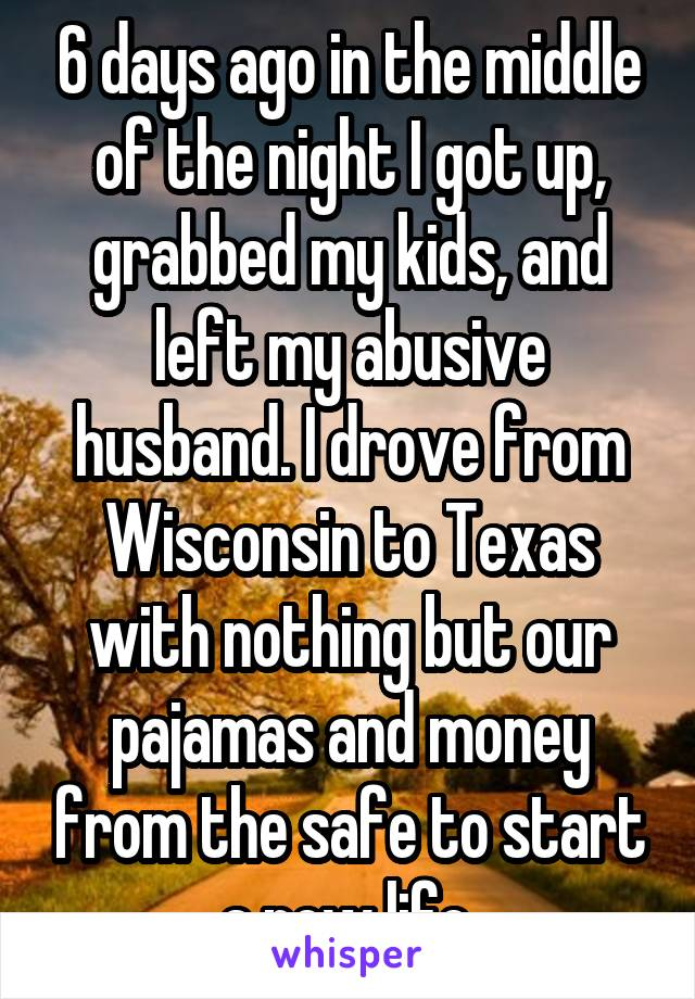 6 days ago in the middle of the night I got up, grabbed my kids, and left my abusive husband. I drove from Wisconsin to Texas with nothing but our pajamas and money from the safe to start a new life.