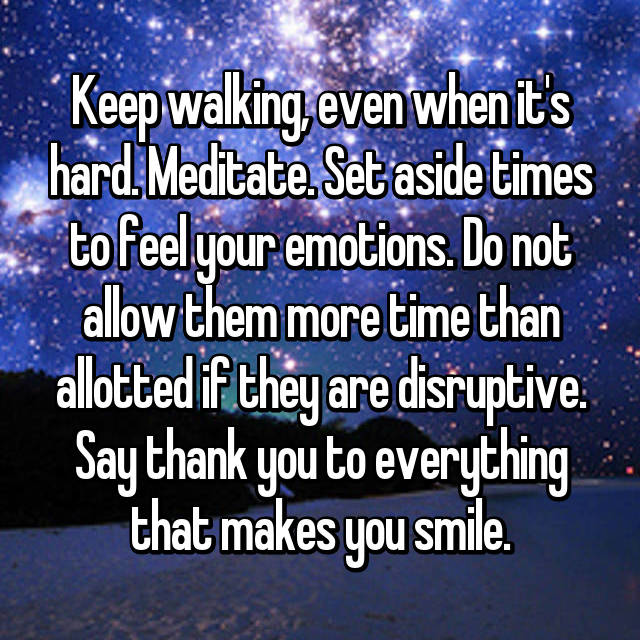 Keep walking, even when it's hard. Meditate. Set aside times to feel your emotions. Do not allow them more time than allotted if they are disruptive. Say thank you to everything that makes you smile.