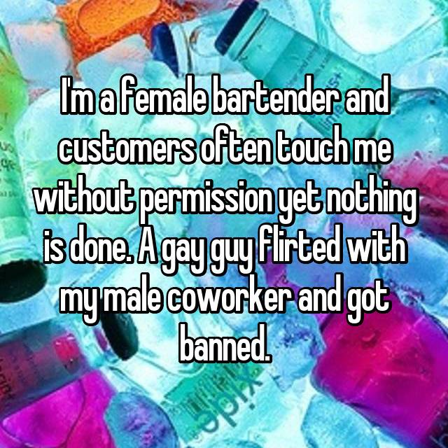 I'm a female bartender and customers often touch me without permission yet nothing is done. A gay guy flirted with my male coworker and got banned.