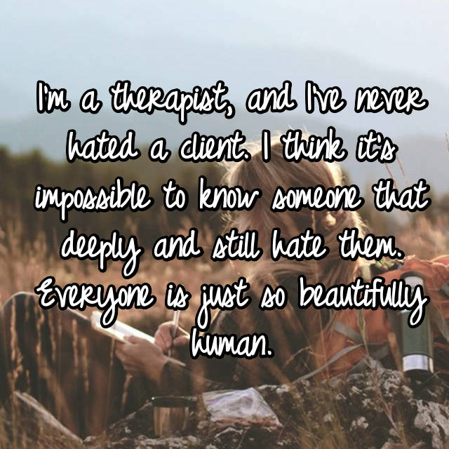 I'm a therapist, and I've never hated a client. I think it's impossible to know someone that deeply and still hate them. Everyone is just so beautifully human.