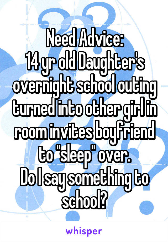 "Need Advice: 14 yr old Daughter's overnight school outing turned into other girl in room invites boyfriend to ""sleep"" over. Do I say something to school?"