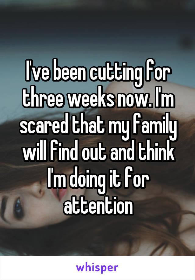 I've been cutting for three weeks now. I'm scared that my family will find out and think I'm doing it for attention