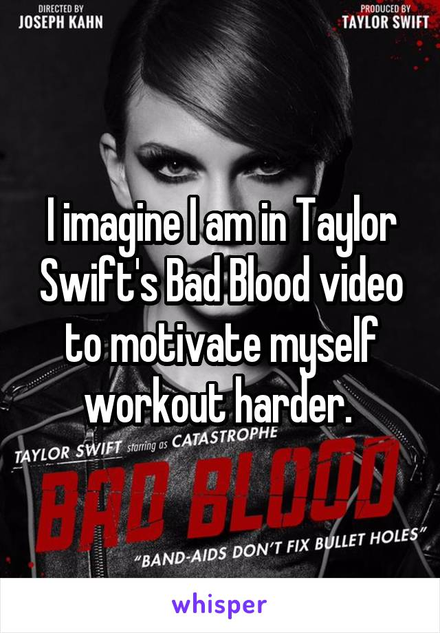 I imagine I am in Taylor Swift's Bad Blood video to motivate myself workout harder.