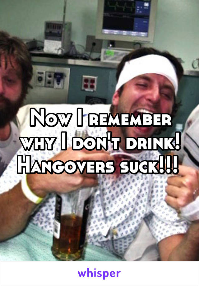 Now I remember why I don't drink! Hangovers suck!!!