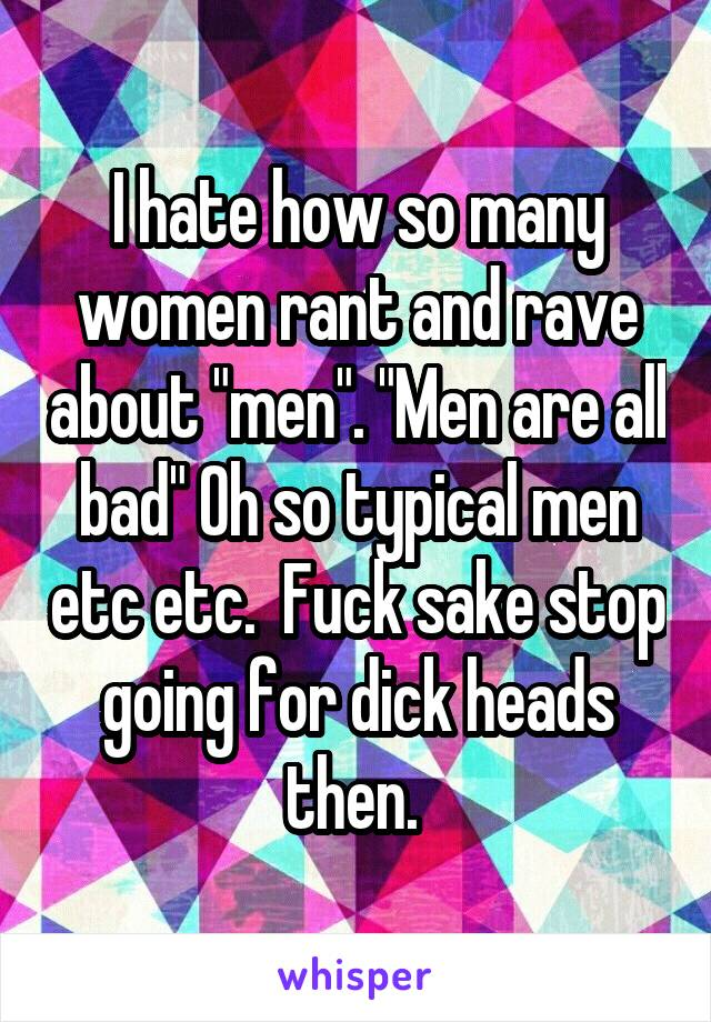 "I hate how so many women rant and rave about ""men"". ""Men are all bad"" Oh so typical men etc etc.  Fuck sake stop going for dick heads then."