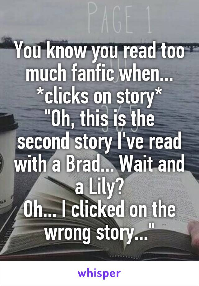 "You know you read too much fanfic when... *clicks on story* ""Oh, this is the second story I've read with a Brad... Wait and a Lily? Oh... I clicked on the wrong story..."""