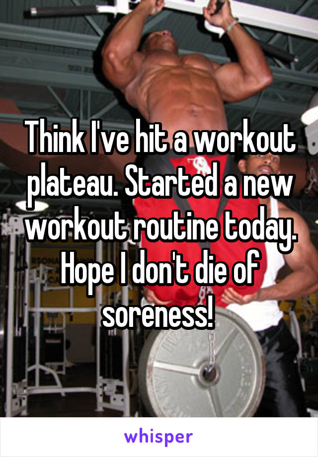 Think I've hit a workout plateau. Started a new workout routine today. Hope I don't die of soreness!