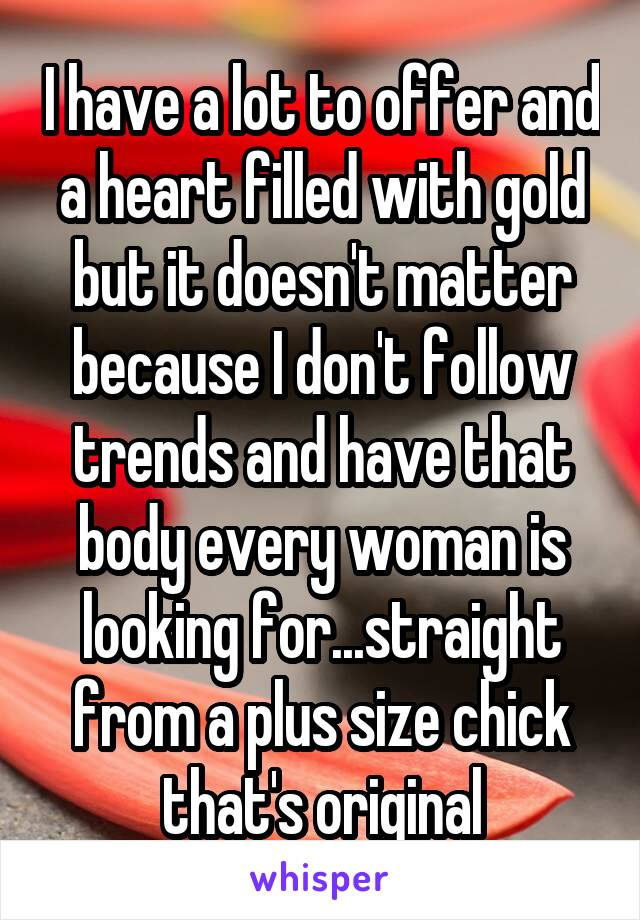 I have a lot to offer and a heart filled with gold but it doesn't matter because I don't follow trends and have that body every woman is looking for...straight from a plus size chick that's original