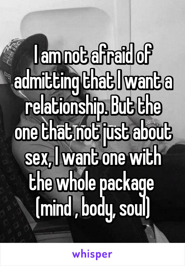 I am not afraid of admitting that I want a relationship. But the one that not just about sex, I want one with the whole package  (mind , body, soul)