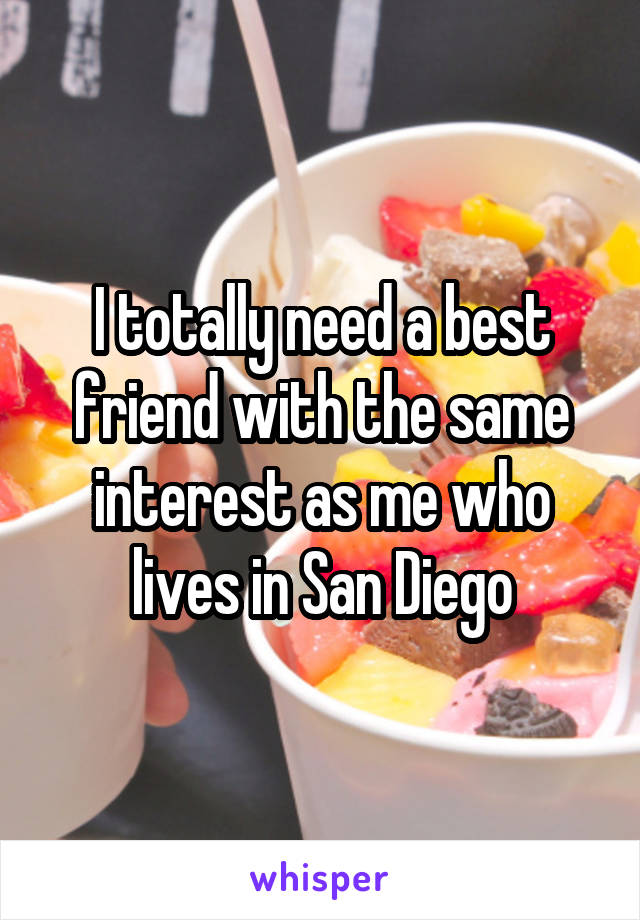 I totally need a best friend with the same interest as me who lives in San Diego