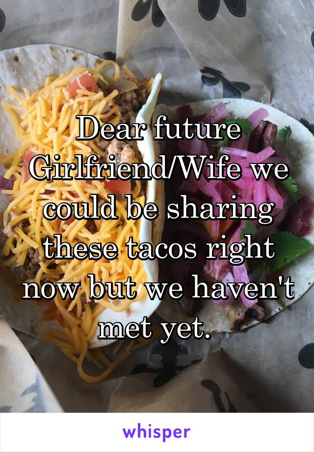 Dear future Girlfriend/Wife we could be sharing these tacos right now but we haven't met yet.