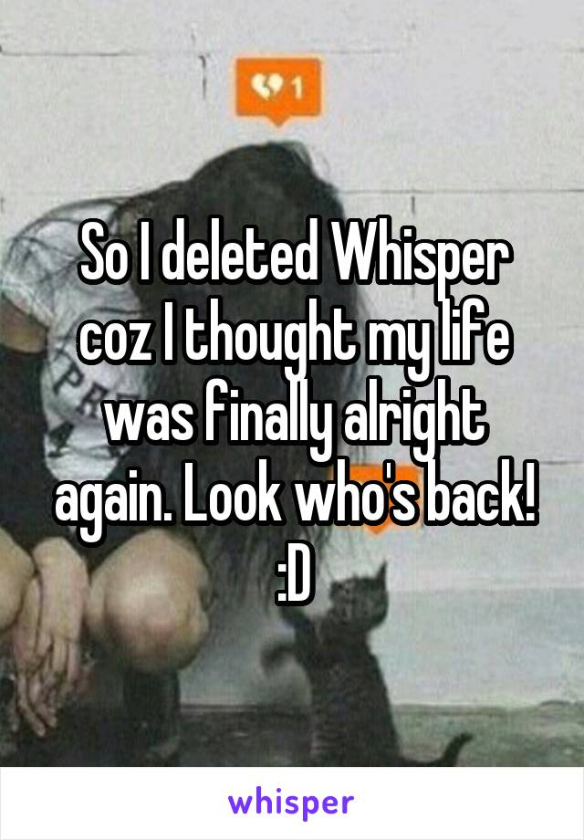 So I deleted Whisper coz I thought my life was finally alright again. Look who's back! :D