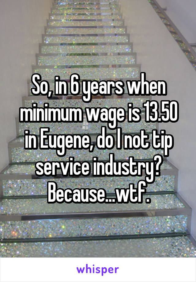So, in 6 years when minimum wage is 13.50 in Eugene, do I not tip service industry? Because...wtf.