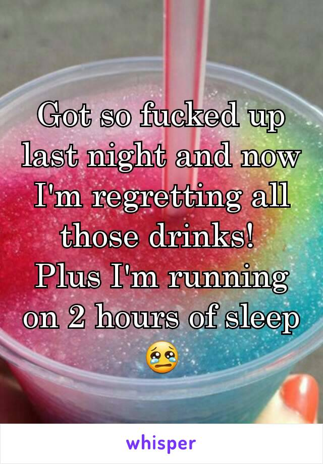 Got so fucked up last night and now I'm regretting all those drinks!  Plus I'm running on 2 hours of sleep😢