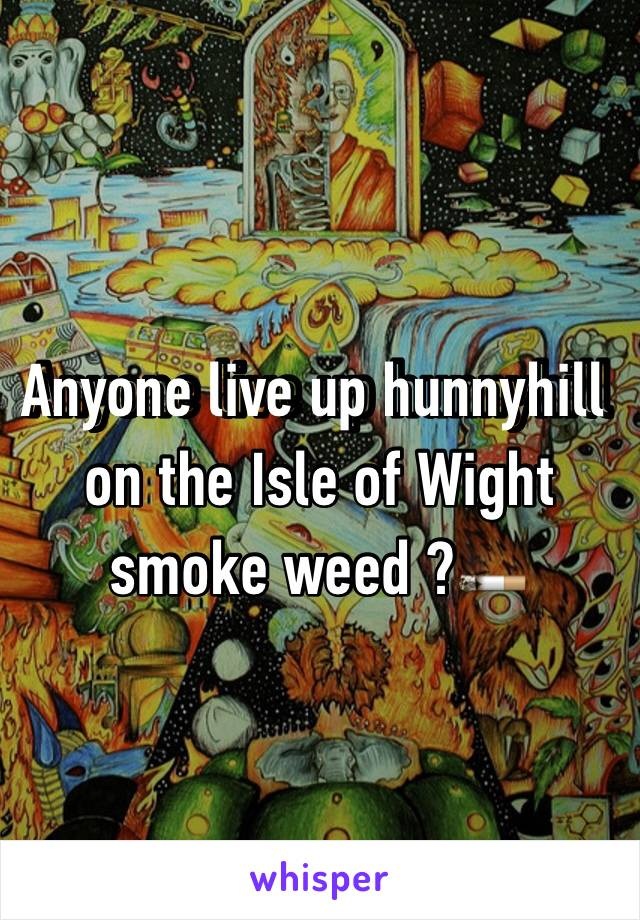 Anyone live up hunnyhill on the Isle of Wight smoke weed ?🚬
