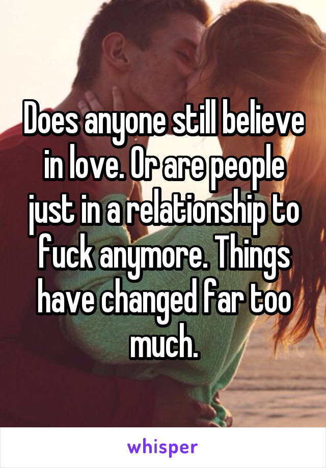 Does anyone still believe in love. Or are people just in a relationship to fuck anymore. Things have changed far too much.