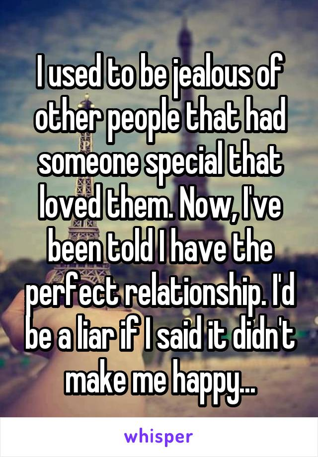 I used to be jealous of other people that had someone special that loved them. Now, I've been told I have the perfect relationship. I'd be a liar if I said it didn't make me happy...