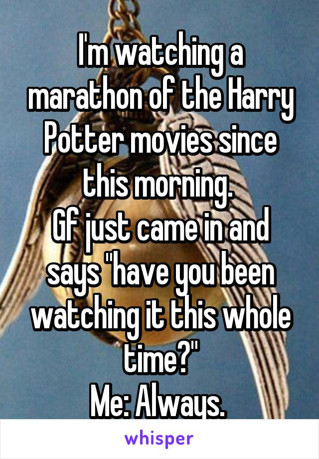 """I'm watching a marathon of the Harry Potter movies since this morning.  Gf just came in and says """"have you been watching it this whole time?"""" Me: Always."""