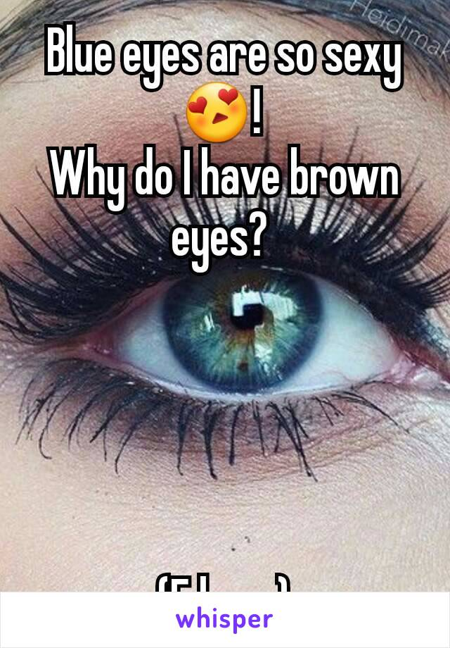 Blue eyes are so sexy😍!  Why do I have brown eyes?       (F here)