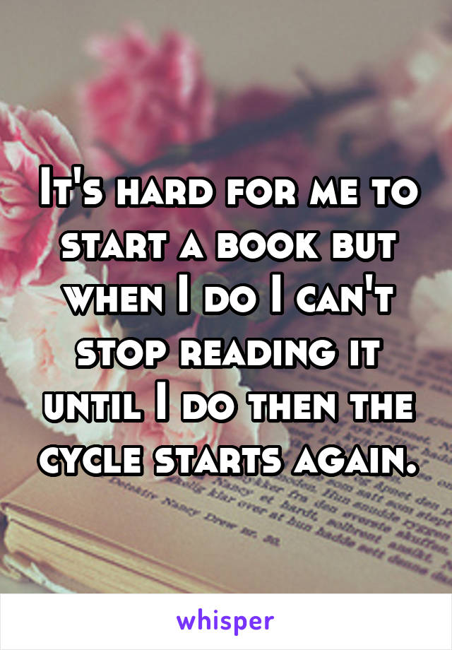 It's hard for me to start a book but when I do I can't stop reading it until I do then the cycle starts again.