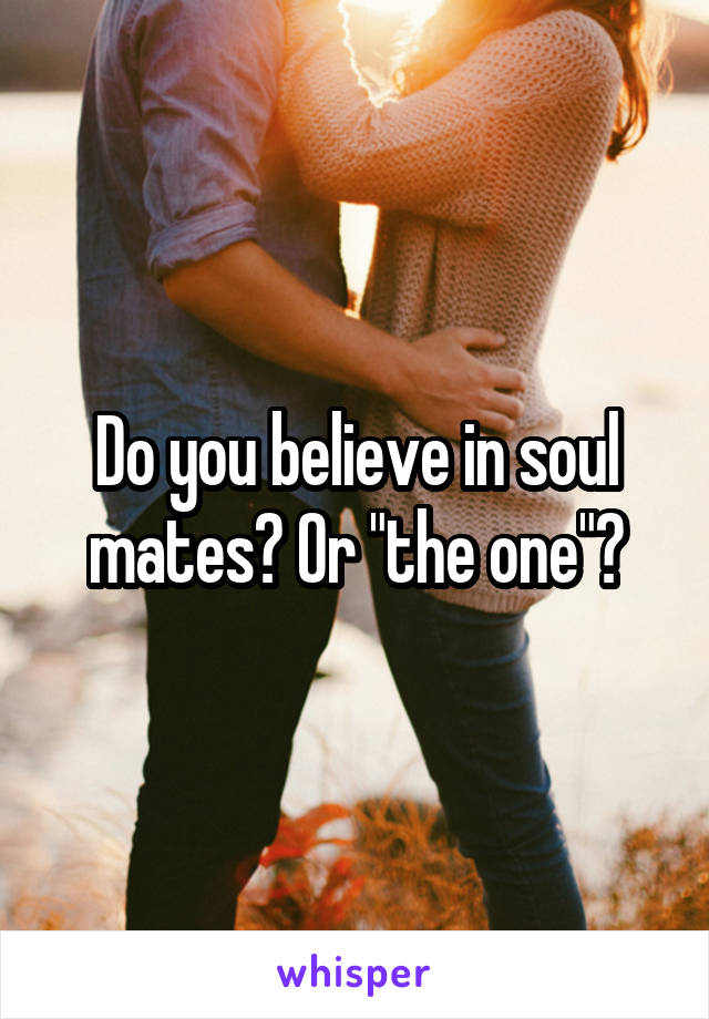 """Do you believe in soul mates? Or """"the one""""?"""