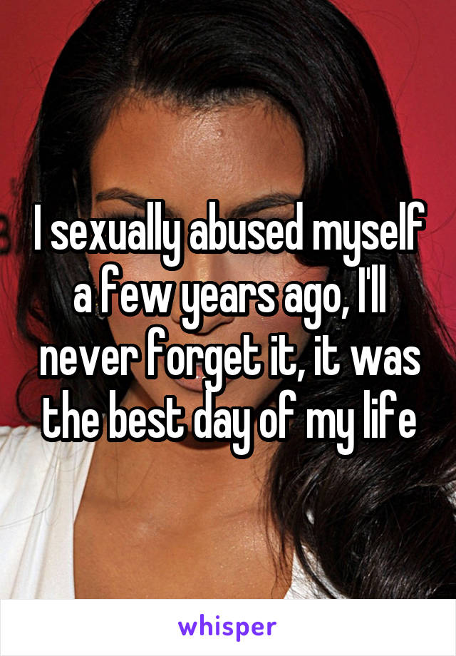 I sexually abused myself a few years ago, I'll never forget it, it was the best day of my life